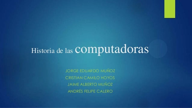 Historia de las  computadoras  JORGE EDUARDO MUÑOZ CRISTIAN CAMILO HOYOS JAIME ALBERTO MUÑOZ ANDRÉS FELIPE CALERO