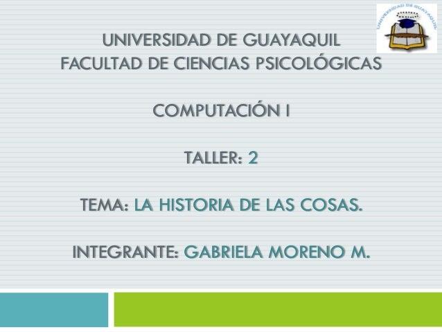 UNIVERSIDAD DE GUAYAQUIL FACULTAD DE CIENCIAS PSICOLÓGICAS COMPUTACIÓN I TALLER: 2 TEMA: LA HISTORIA DE LAS COSAS. INTEGRA...