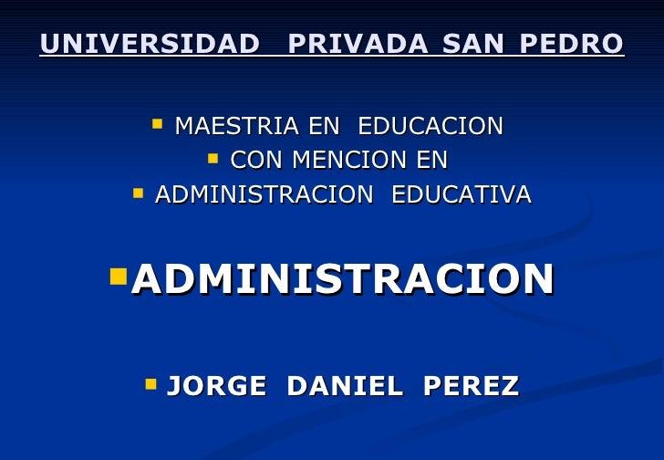 UNIVERSIDAD  PRIVADA SAN PEDRO <ul><li>MAESTRIA EN  EDUCACION  </li></ul><ul><li>CON MENCION EN  </li></ul><ul><li>ADMINIS...