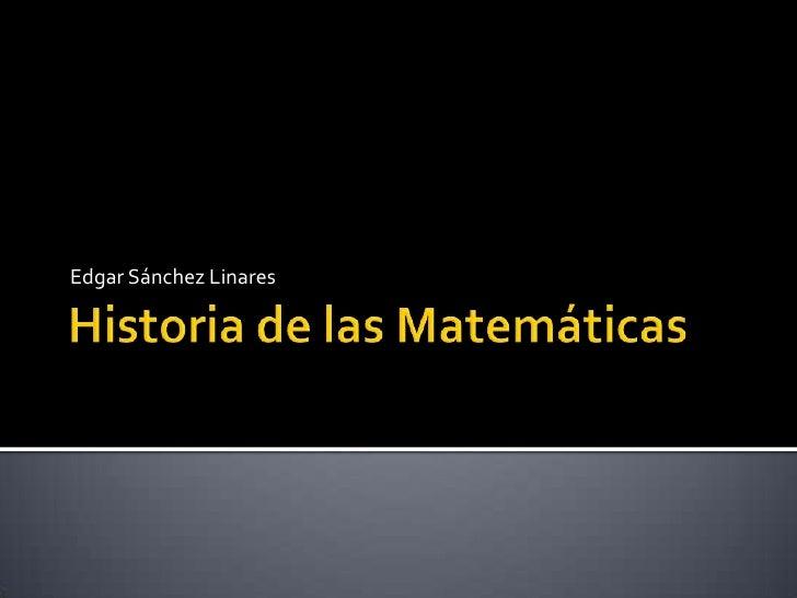 Historia de las Matemáticas<br />Edgar Sánchez Linares<br />
