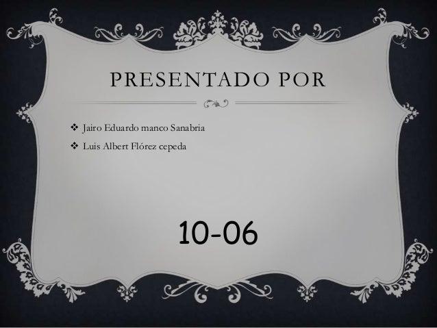 PRESENTADO POR Jairo Eduardo manco Sanabria Luis Albert Flórez cepeda                        10-06