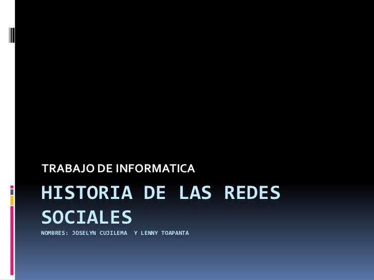 TRABAJO DE INFORMATICAHISTORIA DE LAS REDESSOCIALESNOMBRES: JOSELYN CUJILEMA   Y LENNY TOAPANTA