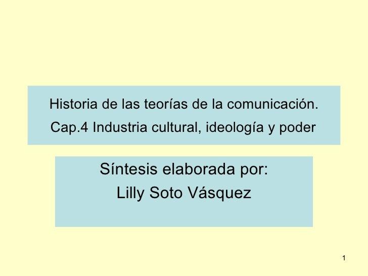 Historia de las teorías de la comunicación.  Cap.4 Industria cultural, ideología y poder   Síntesis elaborada por: Lilly S...