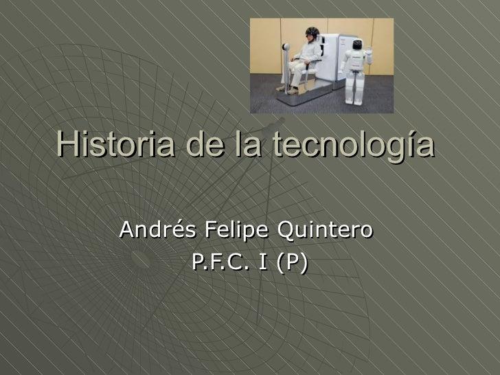 Historia de la tecnología  Andrés Felipe Quintero  P.F.C. I (P)