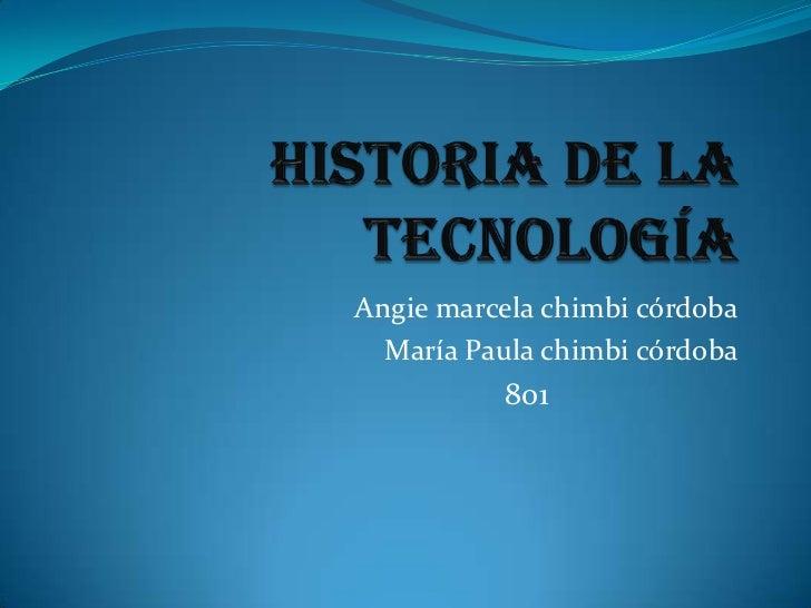 Historia de la tecnología<br />Angie marcela chimbi córdoba<br />María Paula chimbi córdoba<br />                         ...