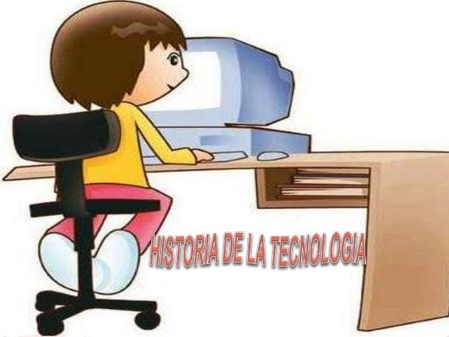 TECNOLOGIA Es la época de la invención de herramientas, armas y técnicas para el mejoramiento de el ser humano. la histori...