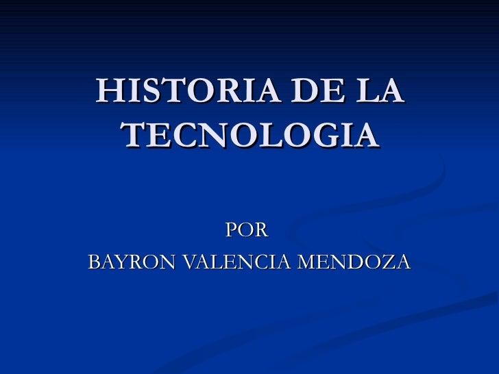 HISTORIA DE LA TECNOLOGIA POR  BAYRON VALENCIA MENDOZA