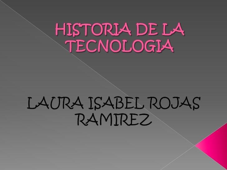 HISTORIA DE LA TECNOLOGIA<br />LAURA ISABEL ROJAS RAMIREZ<br />