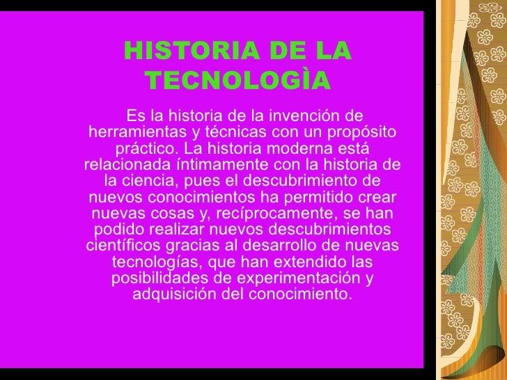 HISTORIA DE LA TECNOLOGÌA Es la historia de la invención de herramientas y técnicas con un propósito práctico. La historia...