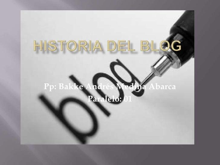 Historia del BLOG<br />Pp: Bakke Andrés Medina Abarca<br />Paralelo: 01<br />