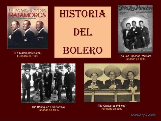 Historia del BOLERO Trío Borinquen (Puertorrico) Fundado en 1925 Trío Los Panchos (México) Fundado en 1944 Trío Matamoros ...
