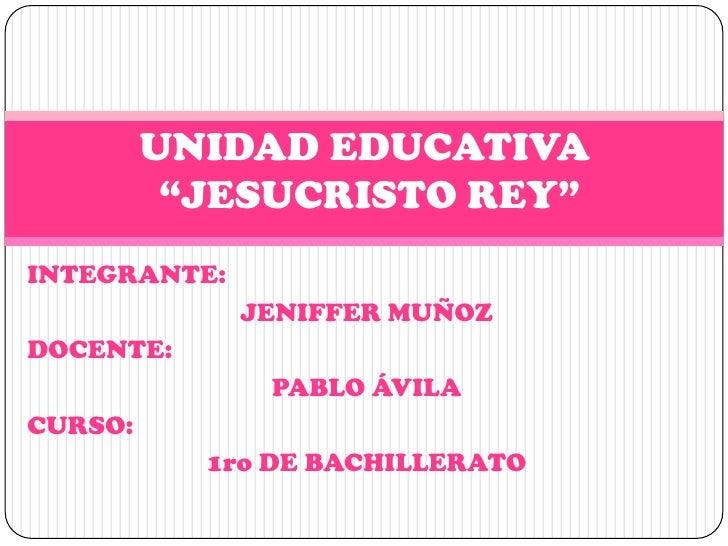 "UNIDAD EDUCATIVA          ""JESUCRISTO REY""INTEGRANTE:              JENIFFER MUÑOZDOCENTE:               PABLO ÁVILACURSO: ..."