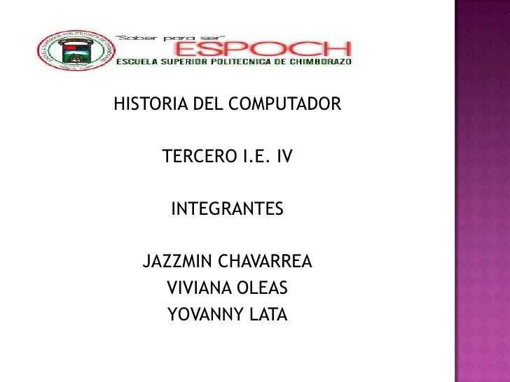 HISTORIA DEL COMPUTADOR    TERCERO I.E. IV     INTEGRANTES  JAZZMIN CHAVARREA    VIVIANA OLEAS     YOVANNY LATA