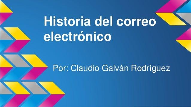 Historia del correo  electrónico  Por: Claudio Galván Rodríguez
