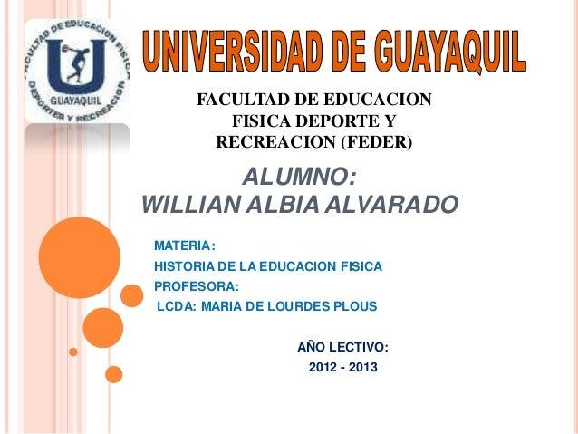 FACULTAD DE EDUCACION         FISICA DEPORTE Y        RECREACION (FEDER)       ALUMNO:WILLIAN ALBIA ALVARADO MATERIA: HIST...
