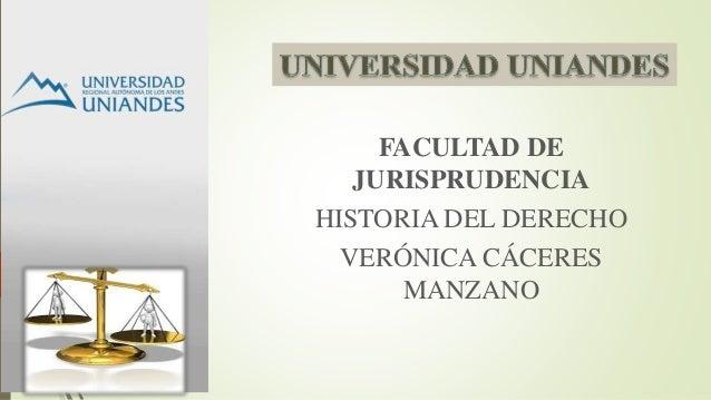 FACULTAD DE  JURISPRUDENCIA  HISTORIA DEL DERECHO  VERÓNICA CÁCERES  MANZANO