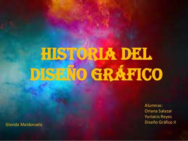 Historia del Diseño Gráfico Alumnas: Oriana Salazar Yurianis Reyes Diseño Gráfico IIGlenda Maldonado