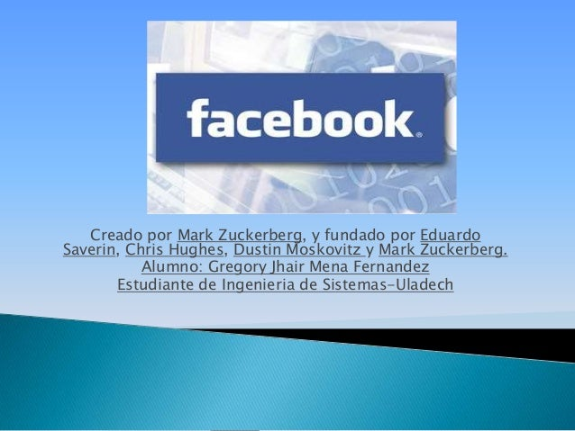 Creado por Mark Zuckerberg, y fundado por Eduardo Saverin, Chris Hughes, Dustin Moskovitz y Mark Zuckerberg. Alumno: Grego...