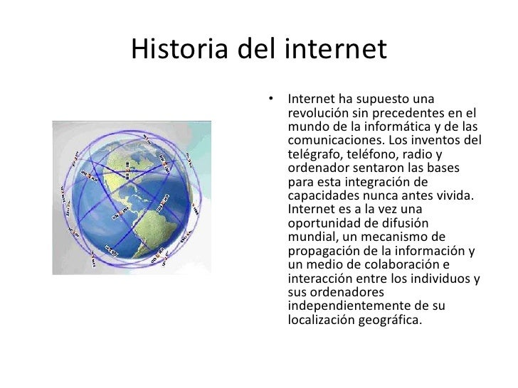 Historia del internet<br />Internet ha supuesto una revolución sin precedentes en el mundo de la informática y de las comu...