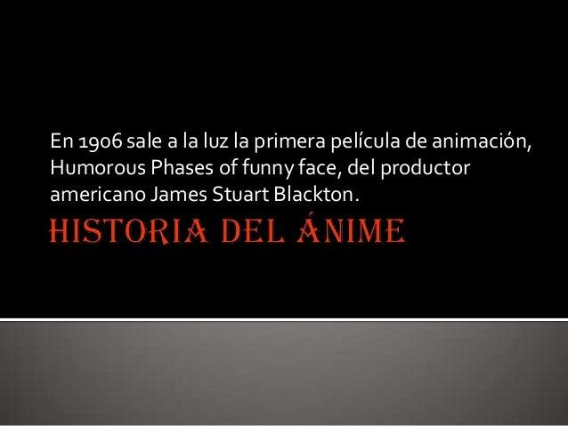 En 1906 sale a la luz la primera película de animación, Humorous Phases of funny face, del productor americano James Stuar...