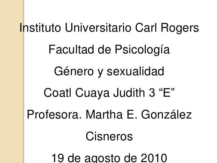 """Instituto Universitario Carl Rogers<br />Facultad de Psicología<br />Género y sexualidad<br />Coatl Cuaya Judith 3 """"E""""<br ..."""
