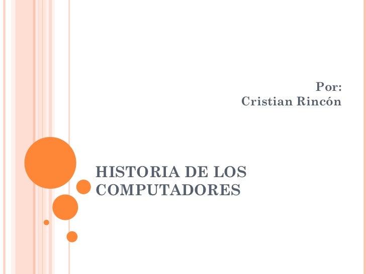 HISTORIA DE LOS COMPUTADORES Por: Cristian Rincón