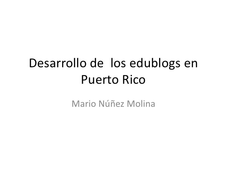 Desarrollo de  los edublogs en Puerto Rico<br />Mario Núñez Molina<br />
