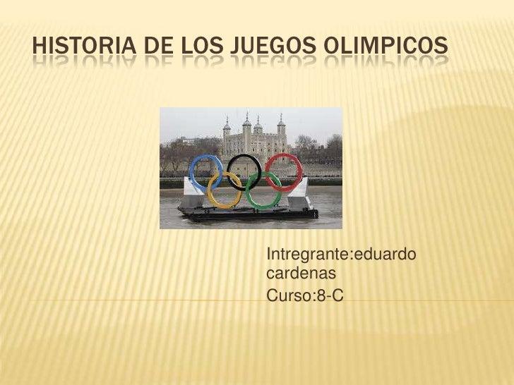 HISTORIA DE LOS JUEGOS OLIMPICOS                  Intregrante:eduardo                  cardenas                  Curso:8-C