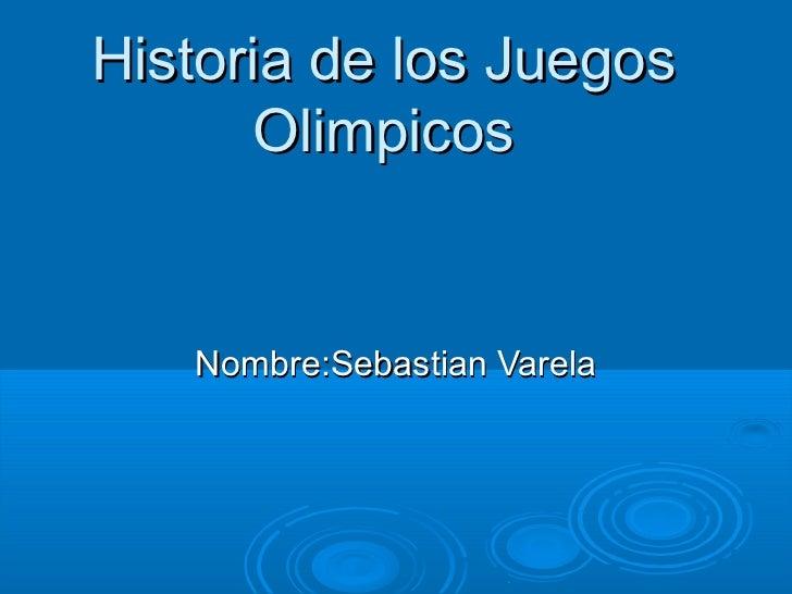 Historia de los Juegos      Olimpicos   Nombre:Sebastian Varela