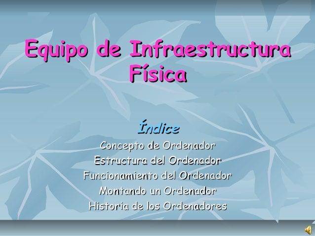Equipo de InfraestructuraEquipo de Infraestructura FísicaFísica ÍndiceÍndice Concepto de OrdenadorConcepto de Ordenador Es...