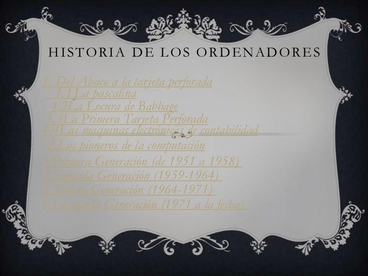 HISTORIA DE LOS ORDENADORES1. Del Abaco a la tarjeta perforada   1.1 La pascalina  1.2La Locura de Babbage 1.3La Primera T...