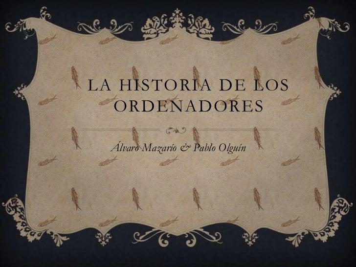LA HISTORIA DE LOS  ORDENADORES  Álvaro Mazarío & Pablo Olguín