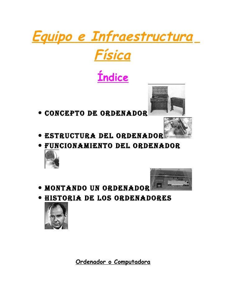Equipo e Infraestructura         Física              Índice• ConCepto de ordenador• estruCtura del ordenador• FunCionamien...