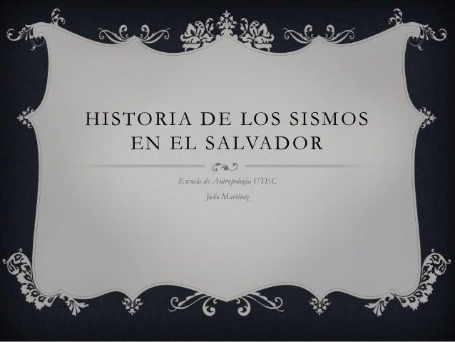 HISTORIA DE LOS SISMOS    EN EL SALVADOR       Escuela de Antropología UTEC              Julio Martínez
