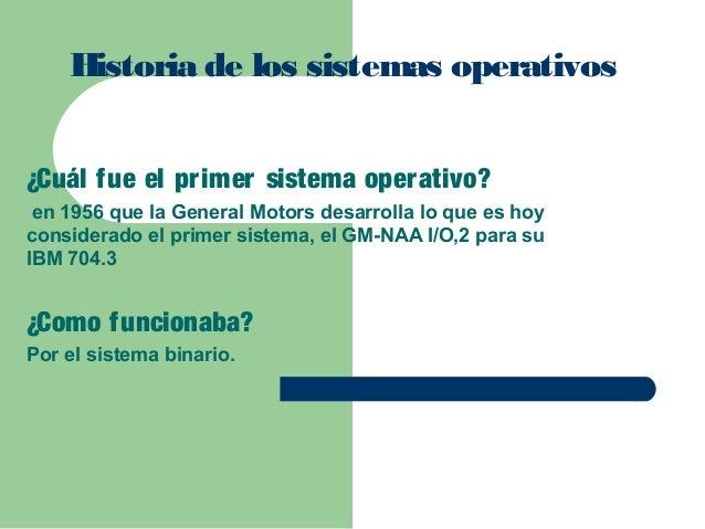Historia de los sistemas operativos ¿Cuál fue el pr imer sistema oper ativo? en 1956 que la General Motors desarrolla lo q...