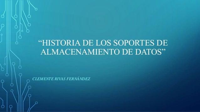 """""""HISTORIA DE LOS SOPORTES DE ALMACENAMIENTO DE DATOS"""" CLEMENTE RIVAS FERNÁNDEZ"""