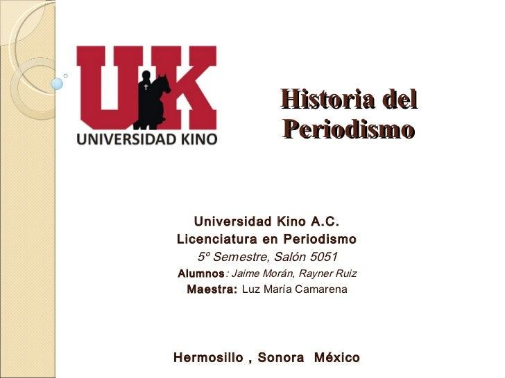 Universidad Kino A.C. Licenciatura en Periodismo 5º Semestre, Salón 5051 Alumnos : Jaime Morán, Rayner Ruiz Maestra:  Luz ...