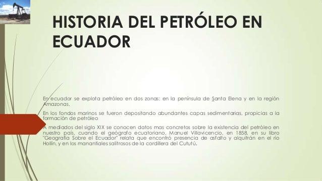 HISTORIA DEL PETRÓLEO EN ECUADOR  En ecuador se explota petróleo en dos zonas: en la península de Santa Elena y en la regi...