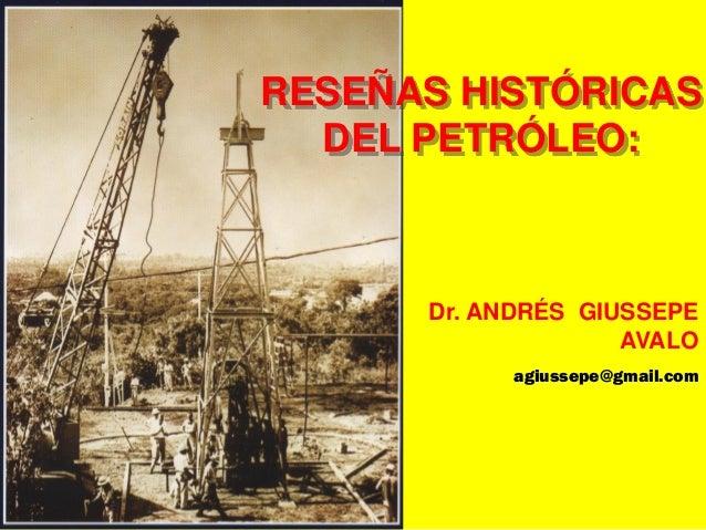 RESEÑAS HISTÓRICAS DEL PETRÓLEO: Dr. ANDRÉS GIUSSEPE AVALO agiussepe@gmail.com