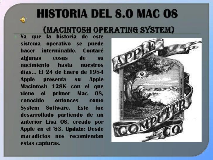 HISTORIA DEL S.O MAC OS(Macintosh Operating System)<br />Ya que la historia de este sistema operativo se puede hacer inter...