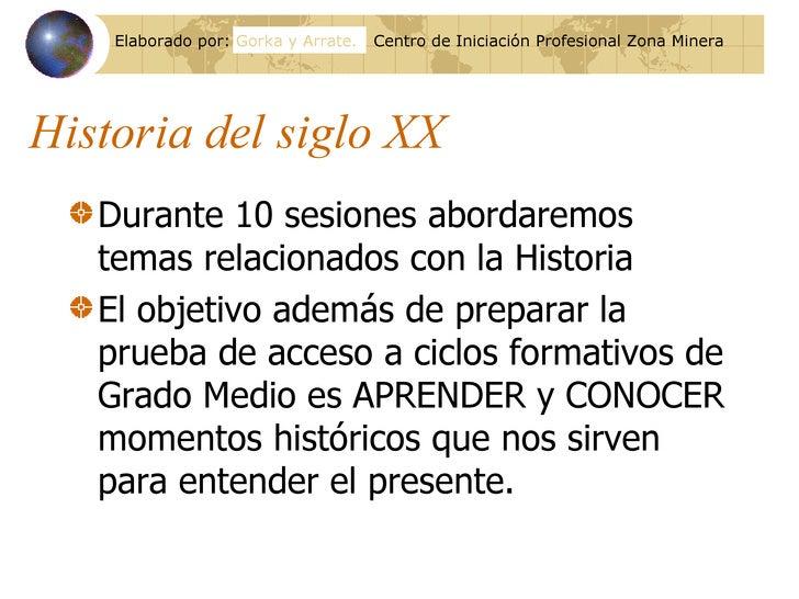 Historia del siglo XX <ul><li>Durante 10 sesiones abordaremos temas relacionados con la Historia </li></ul><ul><li>El obje...