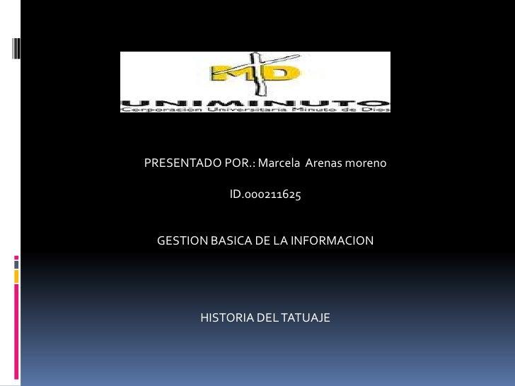 PRESENTADO POR.: Marcela Arenas moreno             ID.000211625  GESTION BASICA DE LA INFORMACION        HISTORIA DEL TATU...