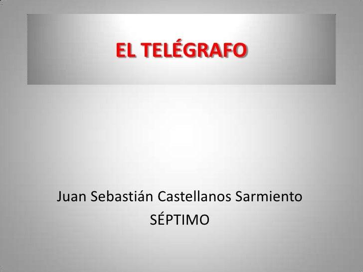 EL TELÉGRAFO<br />Juan Sebastián Castellanos Sarmiento<br />SÉPTIMO<br />