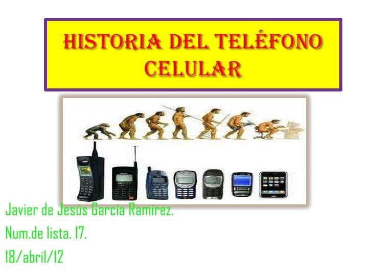 Historia del teléfono                 celularJavier de Jesús García Ramírez.Num.de lista. 17.18/abril/12