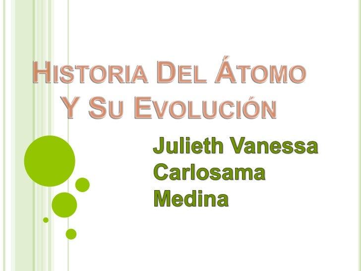 Historia Del Átomo Y Su Evolución <br />Julieth Vanessa Carlosama Medina<br />