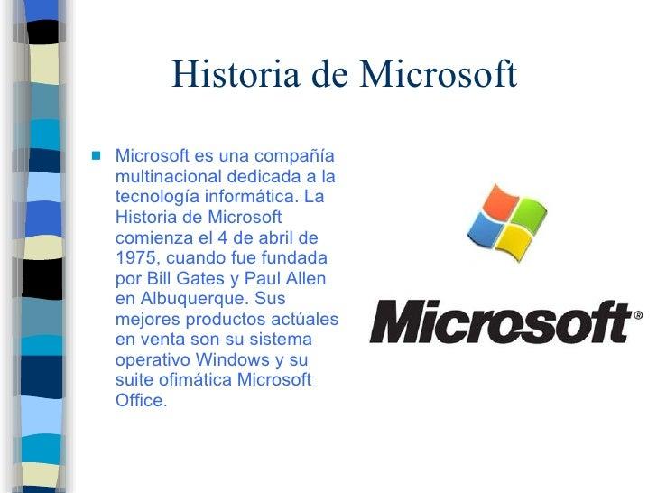 Historia de Microsoft <ul><li>Microsoft es una compañía multinacional dedicada a la tecnología informática. La Historia de...