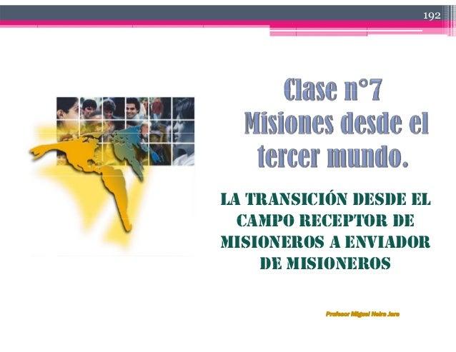 192 LA TRANSICIÓN DESDE EL CAMPO RECEPTOR DECAMPO RECEPTOR DE MISIONEROS A ENVIADOR DE MISIONEROSDE MISIONEROS Profesor Mi...