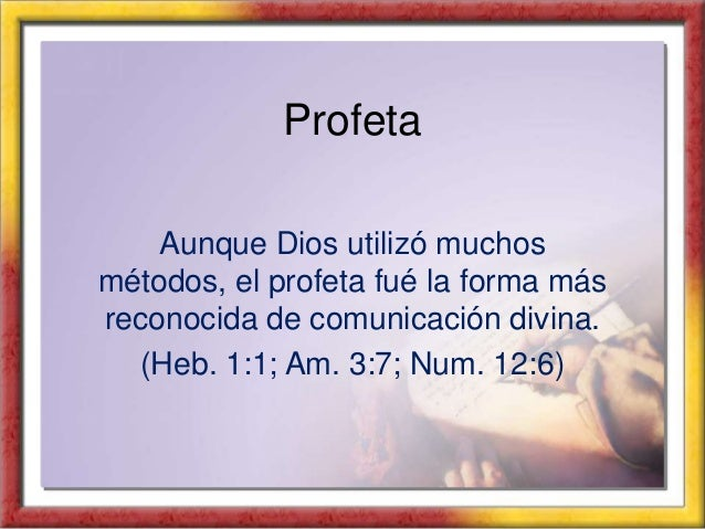 Profeta Aunque Dios utilizó muchos métodos, el profeta fué la forma más reconocida de comunicación divina. (Heb. 1:1; Am. ...