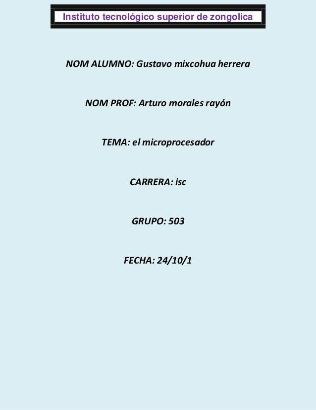 Instituto tecnológico superior de zongolica  NOM ALUMNO: Gustavo mixcohua herrera  NOM PROF: Arturo morales rayón  TEMA: e...