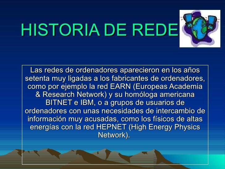 HISTORIA DE REDES Las redes de ordenadores aparecieron en los años setenta muy ligadas a los fabricantes de ordenadores, c...